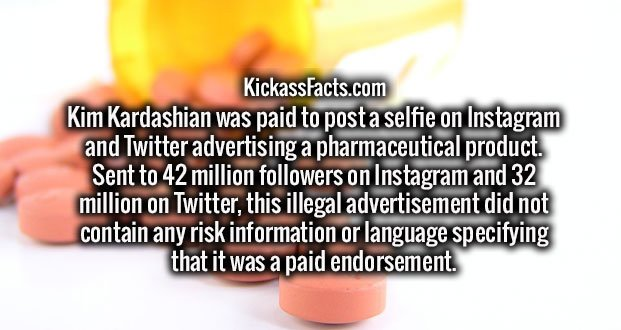 Kim Kardashian was paid to post a selfie on Instagram and Twitter advertising a pharmaceutical product. Sent to 42 million followers on Instagram and 32 million on Twitter, this illegal advertisement did not contain any risk information or language specifying that it was a paid endorsement.