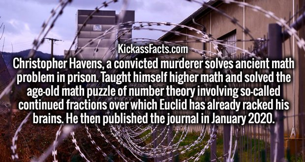 Christopher Havens, a convicted murderer solves ancient math problem in prison. Taught himself higher math and solved the age-old math puzzle of number theory involving so-called continued fractions over which Euclid has already racked his brains. He then published the journal in January 2020.
