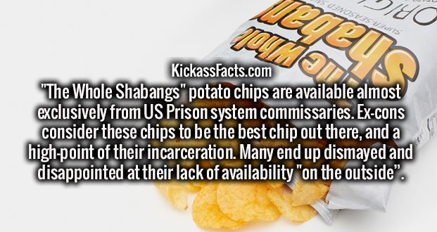 """""""The Whole Shabangs"""" potato chips are available almost exclusively from US Prison system commissaries. Ex-cons consider these chips to be the best chip out there, and a high-point of their incarceration. Many end up dismayed and disappointed at their lack of availability """"on the outside""""."""