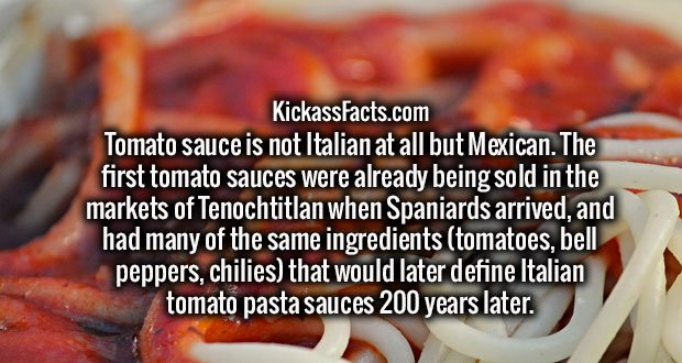 Tomato sauce is not Italian at all but Mexican. The first tomato sauces were already being sold in the markets of Tenochtitlan when Spaniards arrived, and had many of the same ingredients (tomatoes, bell peppers, chilies) that would later define Italian tomato pasta sauces 200 years later.