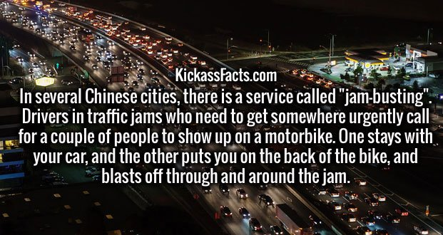 """In several Chinese cities, there is a service called """"jam-busting"""". Drivers in traffic jams who need to get somewhere urgently call for a couple of people to show up on a motorbike. One stays with your car, and the other puts you on the back of the bike, and blasts off through and around the jam."""