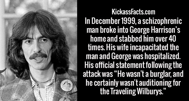 "In December 1999, a schizophrenic man broke into George Harrison's home and stabbed him over 40 times. His wife incapacitated the man and George was hospitalized. His official statement following the attack was ""He wasn't a burglar, and he certainly wasn't auditioning for the Traveling Wilburys."""