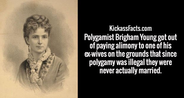 Polygamist Brigham Young got out of paying alimony to one of his ex-wives on the grounds that since polygamy was illegal they were never actually married.