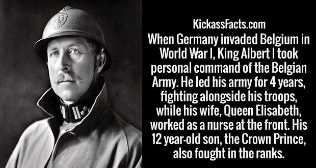 When Germany invaded Belgium in World War I, King Albert I took personal command of the Belgian Army. He led his army for 4 years, fighting alongside his troops, while his wife, Queen Elisabeth, worked as a nurse at the front. His 12 year-old son, the Crown Prince, also fought in the ranks.