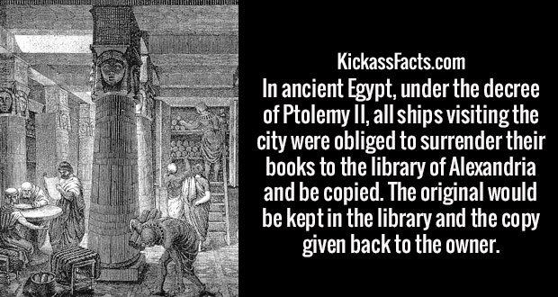 In ancient Egypt, under the decree of Ptolemy II, all ships visiting the city were obliged to surrender their books to the library of Alexandria and be copied. The original would be kept in the library and the copy given back to the owner.