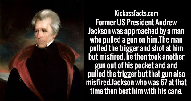Former US President Andrew Jackson was approached by a man who pulled a gun on him.The man pulled the trigger and shot at him but misfired, he then took another gun out of his pocket and and pulled the trigger but that gun also misfired.Jackson who was 67 at that time then beat him with his cane.