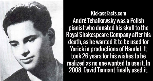 André Tchaikowsky was a Polish pianist who donated his skull to the Royal Shakespeare Company after his death, as he wanted it to be used for Yorick in productions of Hamlet. It took 26 years for his wishes to be realized as no one wanted to use it. In 2008, David Tennant finally used it.
