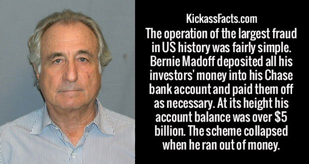The operation of the largest fraud in US history was fairly simple. Bernie Madoff deposited all his investors' money into his Chase bank account and paid them off as necessary. At its height his account balance was over $5 billion. The scheme collapsed when he ran out of money.