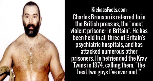 """Charles Bronson is referred to in the British press as, the """"most violent prisoner in Britain"""". He has been held in all three of Britain's psychiatric hospitals, and has attacked numerous other prisoners. He befriended the Kray Twins in 1974, calling them, """"the best two guys I've ever met."""""""