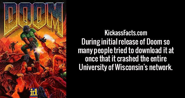 During initial release of Doom so many people tried to download it at once that it crashed the entire University of Wisconsin's network.