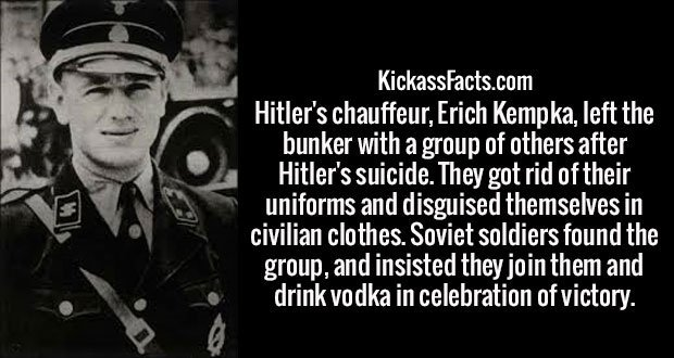 Hitler's chauffeur, Erich Kempka, left the bunker with a group of others after Hitler's suicide. They got rid of their uniforms and disguised themselves in civilian clothes. Soviet soldiers found the group, and insisted they join them and drink vodka in celebration of victory.