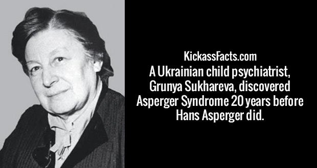 A Ukrainian child psychiatrist, Grunya Sukhareva, discovered Asperger Syndrome 20 years before Hans Asperger did.
