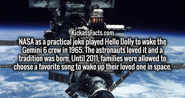 NASA as a practical joke played Hello Dolly to wake the Gemini 6 crew in 1965. The astronauts loved it and a tradition was born. Until 2011, families were allowed to choose a favorite song to wake up their loved one in space.