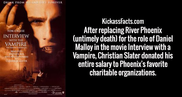 After replacing River Phoenix (untimely death) for the role of Daniel Malloy in the movie Interview with a Vampire, Christian Slater donated his entire salary to Phoenix's favorite charitable organizations.
