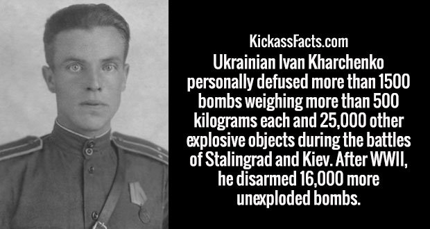 Ukrainian Ivan Kharchenko personally defused more than 1500 bombs weighing more than 500 kilograms each and 25,000 other explosive objects during the battles of Stalingrad and Kiev. After WWII, he disarmed 16,000 more unexploded bombs.