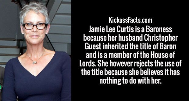 Jamie Lee Curtis is a Baroness because her husband Christopher Guest inherited the title of Baron and is a member of the House of Lords. She however rejects the use of the title because she believes it has nothing to do with her.