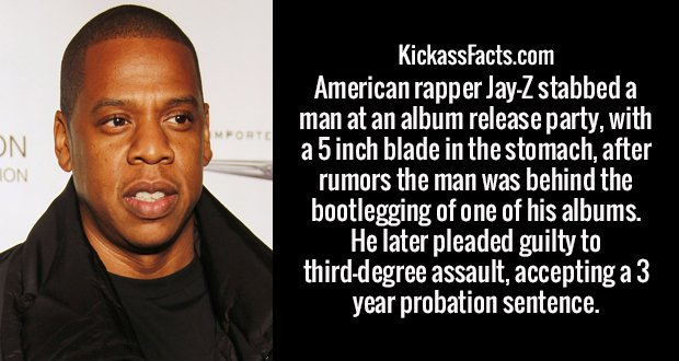 American rapper Jay-Z stabbed a man at an album release party, with a 5 inch blade in the stomach, after rumors the man was behind the bootlegging of one of his albums. He later pleaded guilty to third-degree assault, accepting a 3 year probation sentence.