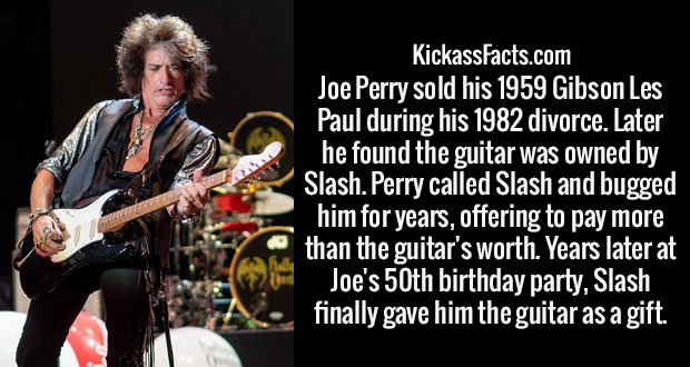 Joe Perry sold his 1959 Gibson Les Paul during his 1982 divorce. Later he found the guitar was owned by Slash. Perry called Slash and bugged him for years, offering to pay more than the guitar's worth. Years later at Joe's 50th birthday party, Slash finally gave him the guitar as a gift.