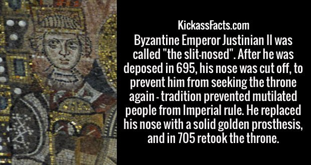 "Byzantine Emperor Justinian II was called ""the slit-nosed"". After he was deposed in 695, his nose was cut off, to prevent him from seeking the throne again - tradition prevented mutilated people from Imperial rule. He replaced his nose with a solid golden prosthesis, and in 705 retook the throne."