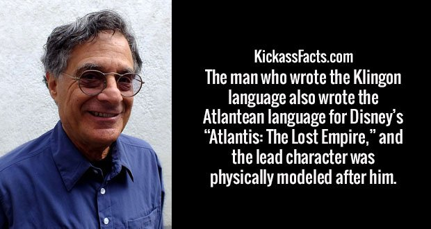 "The man who wrote the Klingon language also wrote the Atlantean language for Disney's ""Atlantis: The Lost Empire,"" and the lead character was physically modeled after him."
