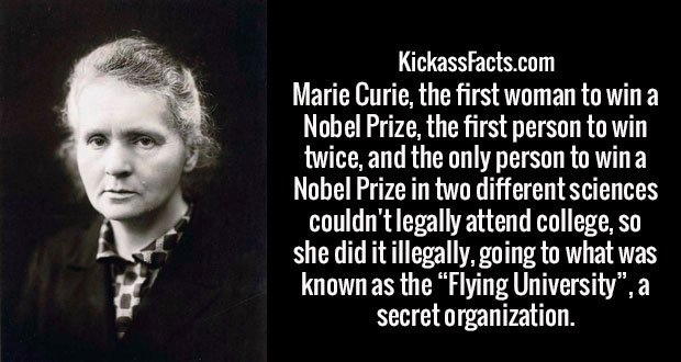"Marie Curie, the first woman to win a Nobel Prize, the first person to win twice, and the only person to win a Nobel Prize in two different sciences couldn't legally attend college, so she did it illegally, going to what was known as the ""Flying University"", a secret organization."