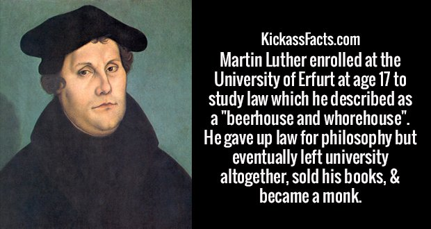 """Martin Luther enrolled at the University of Erfurt at age 17 to study law which he described as a """"beerhouse and whorehouse"""". He gave up law for philosophy but eventually left university altogether, sold his books, & became a monk."""