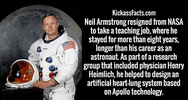 Neil Armstrong resigned from NASA to take a teaching job, where he stayed for more than eight years, longer than his career as an astronaut. As part of a research group that included physician Henry Heimlich, he helped to design an artificial heart-lung system based on Apollo technology.