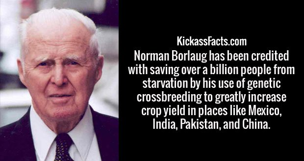 Norman Borlaug has been credited with saving over a billion people from starvation by his use of genetic crossbreeding to greatly increase crop yield in places like Mexico, India, Pakistan, and China.