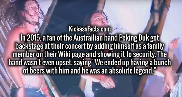 "In 2015, a fan of the Austrailian band Peking Duk got backstage at their concert by adding himself as a family member on their Wiki page and showing it to security. The band wasn't even upset, saying ""We ended up having a bunch of beers with him and he was an absolute legend."""