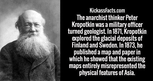 The anarchist thinker Peter Kropotkin was a military officer turned geologist. In 1871, Kropotkin explored the glacial deposits of Finland and Sweden. In 1873, he published a map and paper in which he showed that the existing maps entirely misrepresented the physical features of Asia.