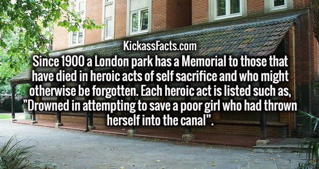 "Since 1900 a London park has a Memorial to those that have died in heroic acts of self sacrifice and who might otherwise be forgotten. Each heroic act is listed such as, ""Drowned in attempting to save a poor girl who had thrown herself into the canal""."