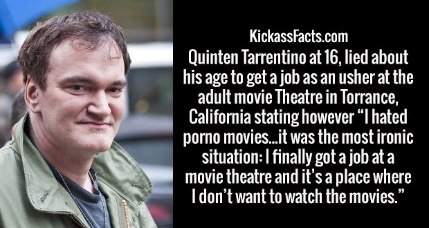 "Quinten Tarrentino at 16, lied about his age to get a job as an usher at the adult movie Theatre in Torrance, California stating however ""I hated porno movies...it was the most ironic situation: I finally got a job at a movie theatre and it's a place where I don't want to watch the movies."""
