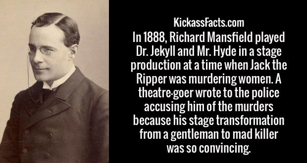 In 1888, Richard Mansfield played Dr. Jekyll and Mr. Hyde in a stage production at a time when Jack the Ripper was murdering women. A theatre-goer wrote to the police accusing him of the murders because his stage transformation from a gentleman to mad killer was so convincing.
