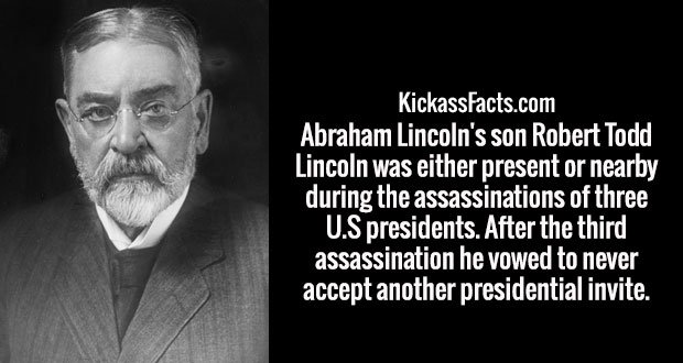 Abraham Lincoln's son Robert Todd Lincoln was either present or nearby during the assassinations of three U.S presidents. After the third assassination he vowed to never accept another presidential invite.