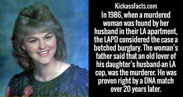 In 1986, when a murdered woman was found by her husband in their LA apartment, the LAPD considered the case a botched burglary. The woman's father said that an old lover of his daughter's husband-an LA cop, was the murderer. He was proven right by a DNA match over 20 years later.