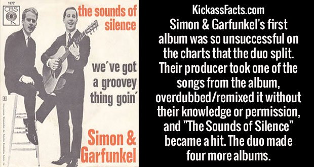 """Simon & Garfunkel's first album was so unsuccessful on the charts that the duo split. Their producer took one of the songs from the album, overdubbed/remixed it without their knowledge or permission, and """"The Sounds of Silence"""" became a hit. The duo made four more albums."""