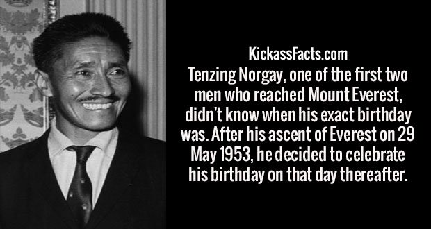Tenzing Norgay, one of the first two men who reached Mount Everest, didn't know when his exact birthday was. After his ascent of Everest on 29 May 1953, he decided to celebrate his birthday on that day thereafter.