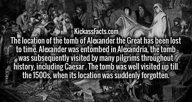 The location of the tomb of Alexander the Great has been lost to time. Alexander was entombed in Alexandria, the tomb was subsequently visited by many pilgrims throughout history, including Caesar . The tomb was well visited up till the 1500s, when its location was suddenly forgotten.