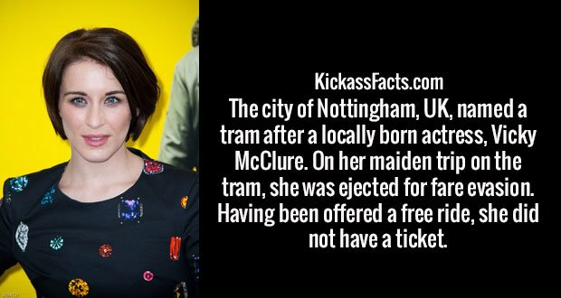 The city of Nottingham, UK, named a tram after a locally born actress, Vicky McClure. On her maiden trip on the tram, she was ejected for fare evasion. Having been offered a free ride, she did not have a ticket.