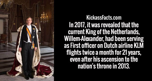 In 2017, it was revealed that the current King of the Netherlands, Willem-Alexander, had been serving as First officer on Dutch airline KLM flights twice a month for 21 years, even after his ascension to the nation's throne in 2013.