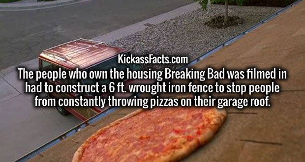 The people who own the housing Breaking Bad was filmed in had to construct a 6 ft. wrought iron fence to stop people from constantly throwing pizzas on their garage roof.