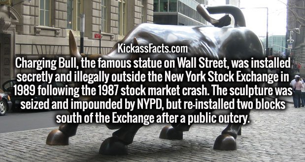 Charging Bull, the famous statue on Wall Street, was installed secretly and illegally outside the New York Stock Exchange in 1989 following the 1987 stock market crash. The sculpture was seized and impounded by NYPD, but re-installed two blocks south of the Exchange after a public outcry.
