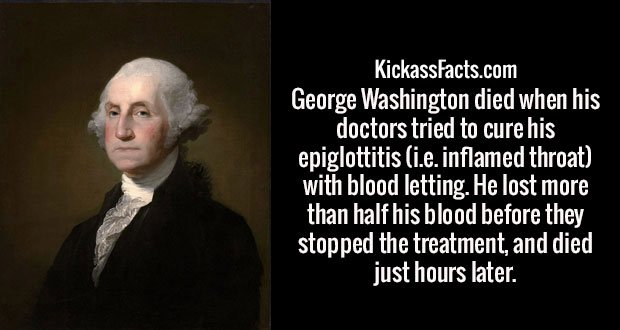 George Washington died when his doctors tried to cure his epiglottitis (i.e. inflamed throat) with blood letting. He lost more than half his blood before they stopped the treatment, and died just hours later.