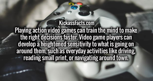 Playing action video games can train the mind to make the right decisions faster. Video game players can develop a heightened sensitivity to what is going on around them, such as everyday activities like driving, reading small print, or navigating around town.