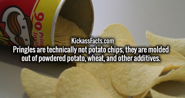 Pringles are technically not potato chips, they are molded out of powdered potato, wheat, and other additives.