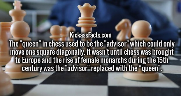 """The """"queen"""" in chess used to be the """"advisor"""" which could only move one square diagonally. It wasn't until chess was brought to Europe and the rise of female monarchs during the 15th century was the """"advisor"""" replaced with the """"queen""""."""