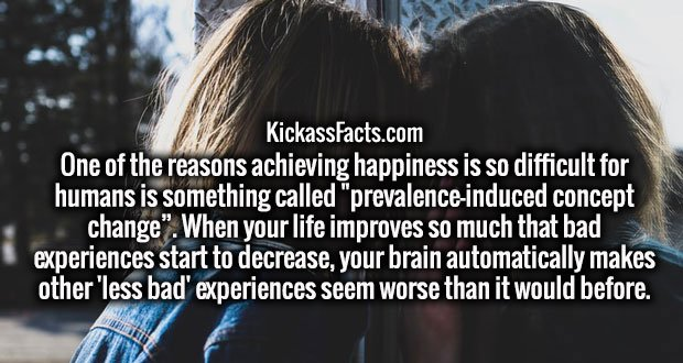 """One of the reasons achieving happiness is so difficult for humans is something called """"prevalence-induced concept change"""". When your life improves so much that bad experiences start to decrease, your brain automatically makes other 'less bad' experiences seem worse than it would before."""