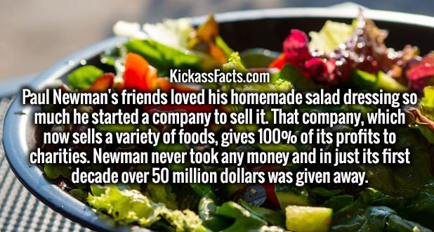 Paul Newman's friends loved his homemade salad dressing so much he started a company to sell it. That company, which now sells a variety of foods, gives 100% of its profits to charities. Newman never took any money and in just its first decade over 50 million dollars was given away.