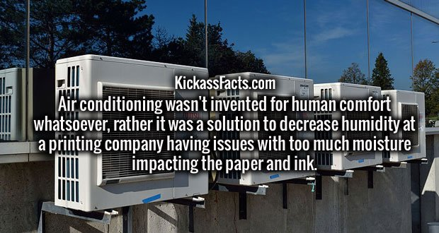 Air conditioning wasn't invented for human comfort whatsoever, rather it was a solution to decrease humidity at a printing company having issues with too much moisture impacting the paper and ink.