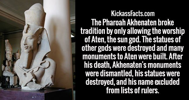 The Pharoah Akhenaten broke tradition by only allowing the worship of Aten, the sun god. The statues of other gods were destroyed and many monuments to Aten were built. After his death, Akhenaten's monuments were dismantled, his statues were destroyed, and his name excluded from lists of rulers.